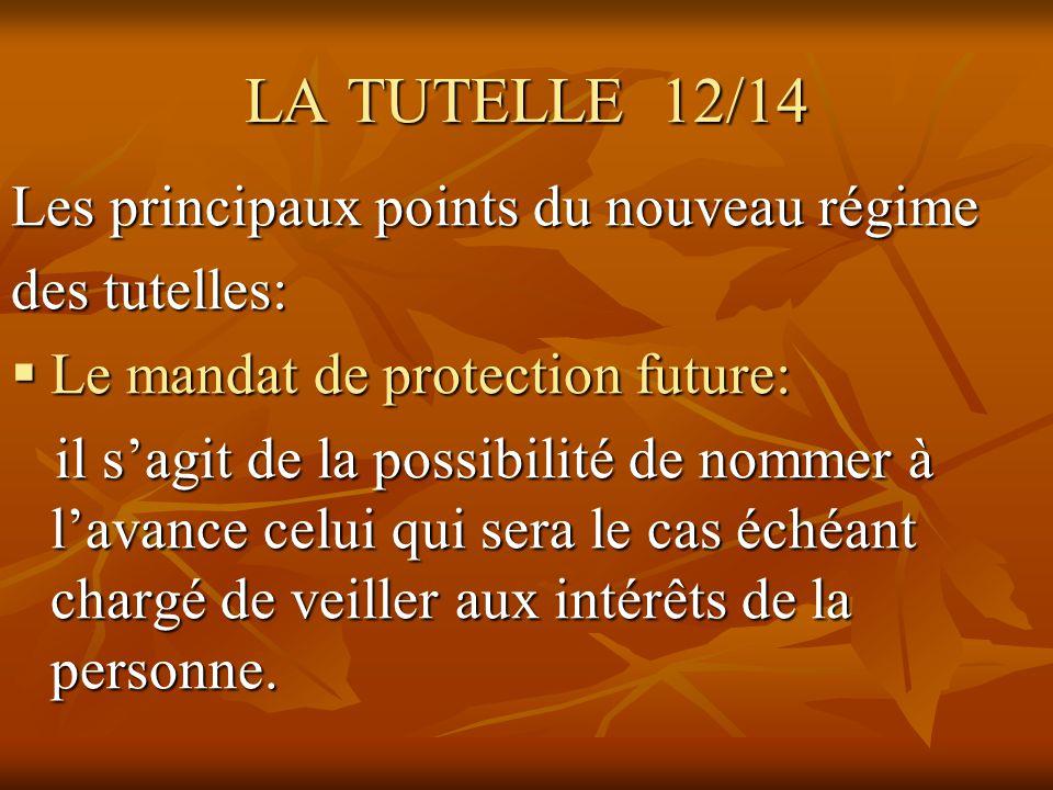 LA TUTELLE 12/14 Les principaux points du nouveau régime des tutelles: Le mandat de protection future: Le mandat de protection future: il sagit de la