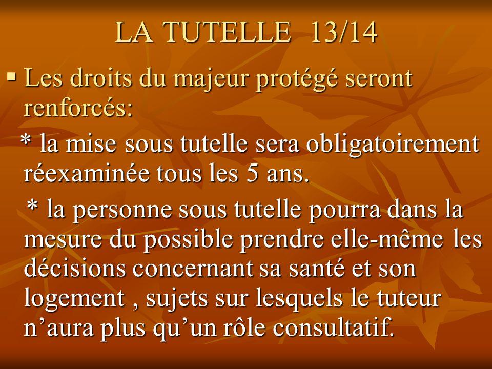 LA TUTELLE 13/14 Les droits du majeur protégé seront renforcés: Les droits du majeur protégé seront renforcés: * la mise sous tutelle sera obligatoire