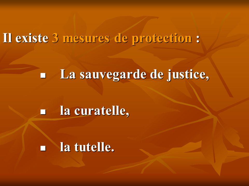 Il existe 3 mesures de protection : L La sauvegarde de justice, l la curatelle, a tutelle.