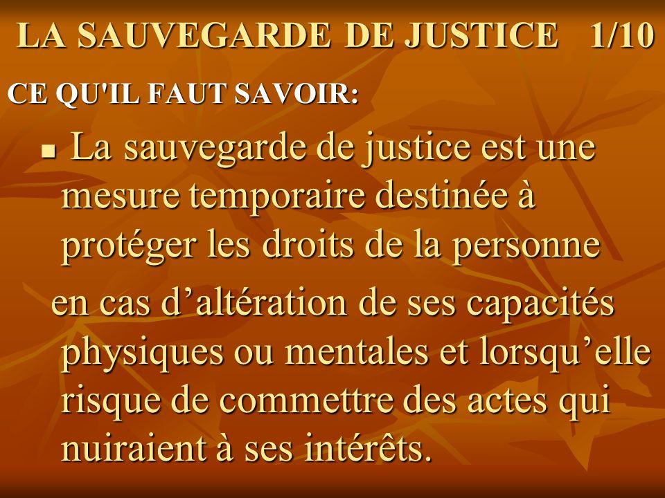 LA SAUVEGARDE DE JUSTICE 2/10 La personne est protégée contre les La personne est protégée contre les conséquences de ses actes, quand conséquences de ses actes, quand ceux-ci sont contraires à ses intérêts.