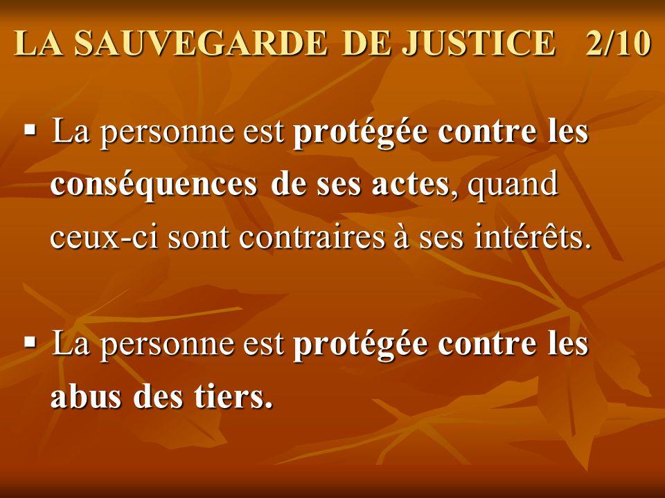 LA SAUVEGARDE DE JUSTICE 3/10 Elle est généralement utilisée si les facultés Elle est généralement utilisée si les facultés physiques ou mentales de la personne sont atteintes de façon temporaire, comme cest la cas dans un accident.