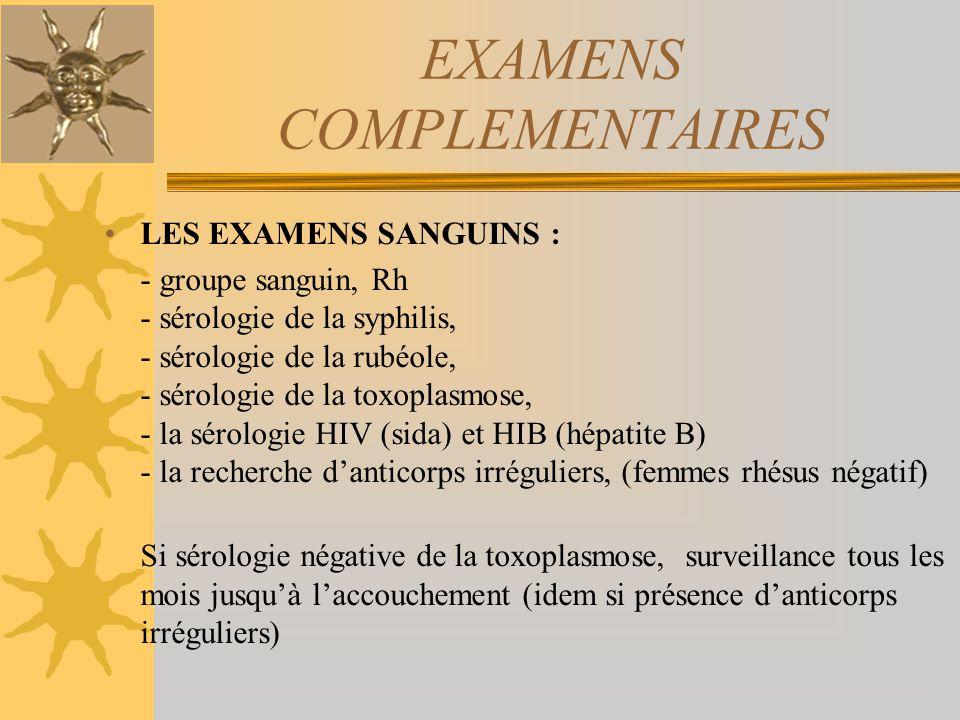 EXAMENS COMPLEMENTAIRES LES EXAMENS SANGUINS : - groupe sanguin, Rh - sérologie de la syphilis, - sérologie de la rubéole, - sérologie de la toxoplasm