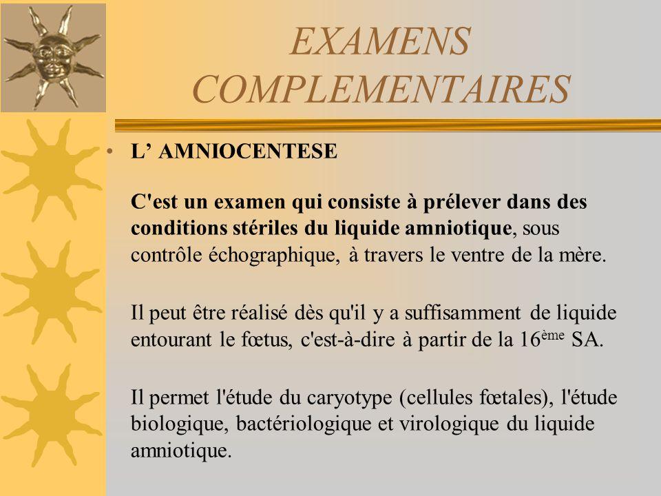 EXAMENS COMPLEMENTAIRES L AMNIOCENTESE C'est un examen qui consiste à prélever dans des conditions stériles du liquide amniotique, sous contrôle échog
