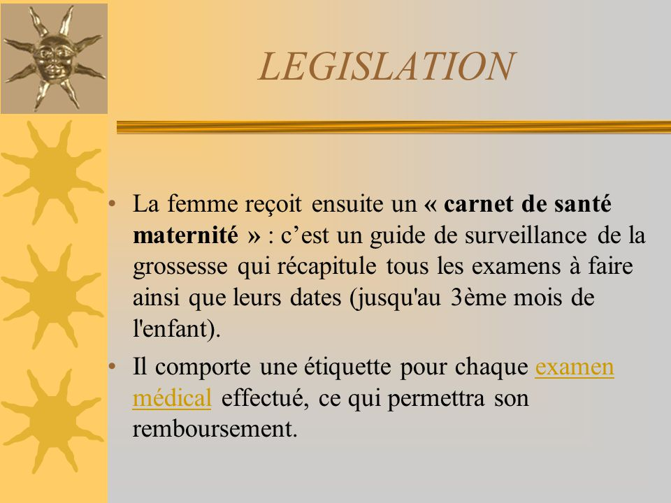 LEGISLATION La femme reçoit ensuite un « carnet de santé maternité » : cest un guide de surveillance de la grossesse qui récapitule tous les examens à