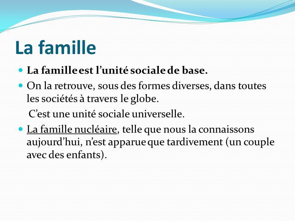 La famille La famille est lunité sociale de base. On la retrouve, sous des formes diverses, dans toutes les sociétés à travers le globe. Cest une unit