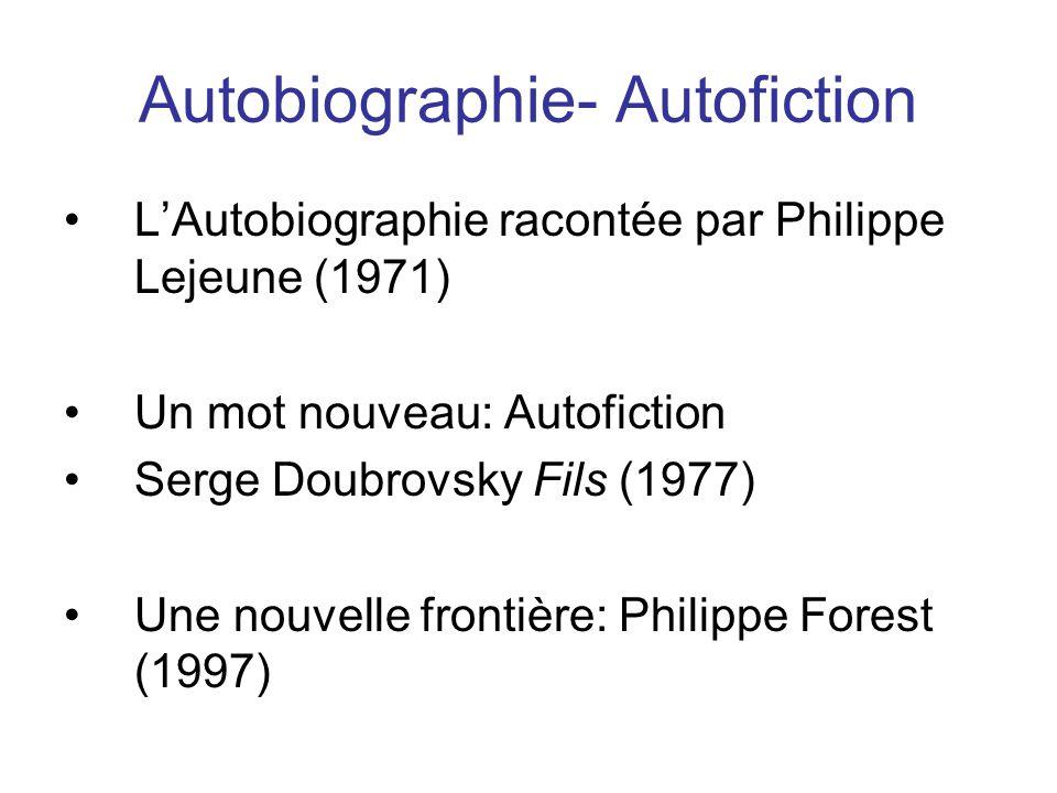 Autobiographie- Autofiction LAutobiographie racontée par Philippe Lejeune (1971) Un mot nouveau: Autofiction Serge Doubrovsky Fils (1977) Une nouvelle frontière: Philippe Forest (1997)