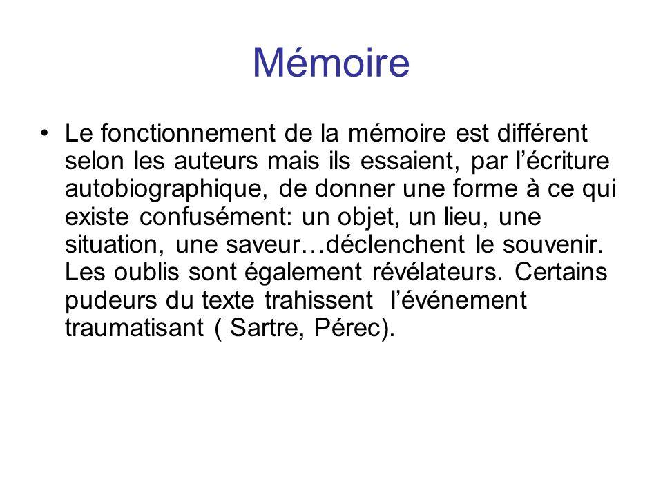 Mémoire Le fonctionnement de la mémoire est différent selon les auteurs mais ils essaient, par lécriture autobiographique, de donner une forme à ce qui existe confusément: un objet, un lieu, une situation, une saveur…déclenchent le souvenir.