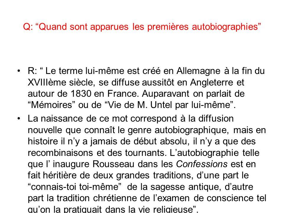 Q: Quand sont apparues les premières autobiographies R: Le terme lui-même est créé en Allemagne à la fin du XVIIIème siècle, se diffuse aussitôt en Angleterre et autour de 1830 en France.