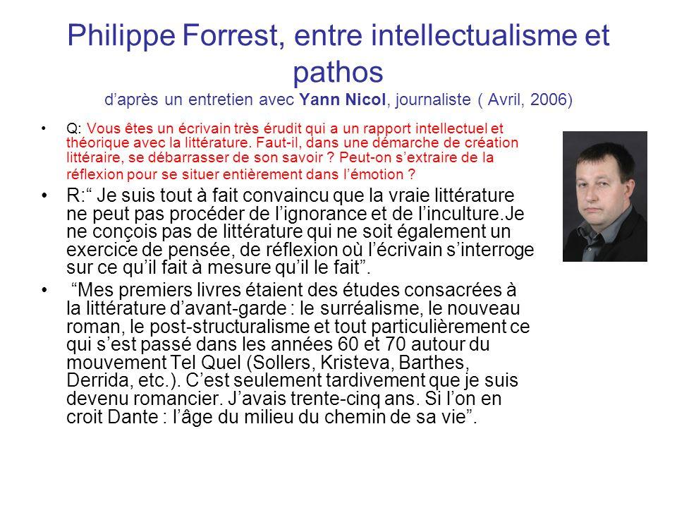 Philippe Forrest, entre intellectualisme et pathos daprès un entretien avec Yann Nicol, journaliste ( Avril, 2006) Q: Vous êtes un écrivain très érudit qui a un rapport intellectuel et théorique avec la littérature.