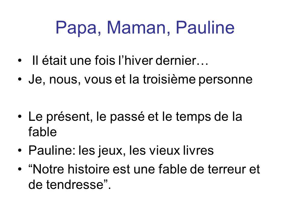 Papa, Maman, Pauline Il était une fois lhiver dernier… Je, nous, vous et la troisième personne Le présent, le passé et le temps de la fable Pauline: les jeux, les vieux livres Notre histoire est une fable de terreur et de tendresse.