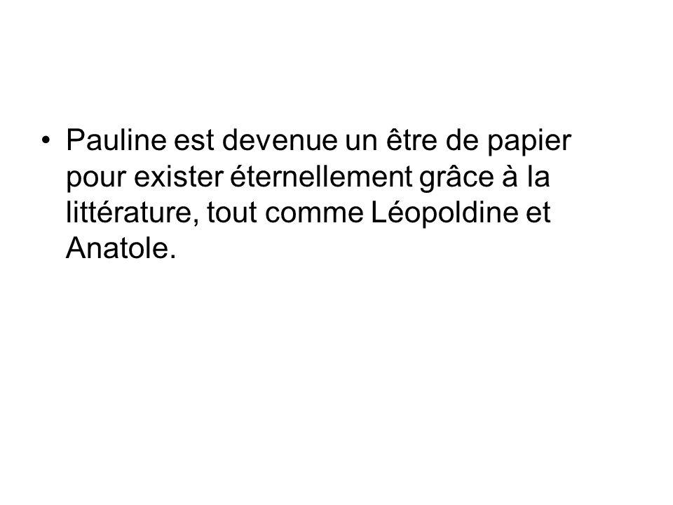 Pauline est devenue un être de papier pour exister éternellement grâce à la littérature, tout comme Léopoldine et Anatole.