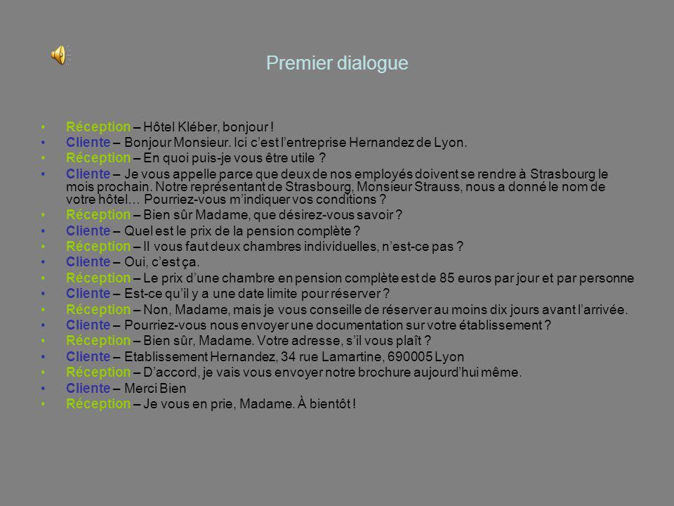 Premier dialogue Réception – Hôtel Kléber, bonjour ! Cliente – Bonjour Monsieur. Ici cest lentreprise Hernandez de Lyon. Réception – En quoi puis-je v
