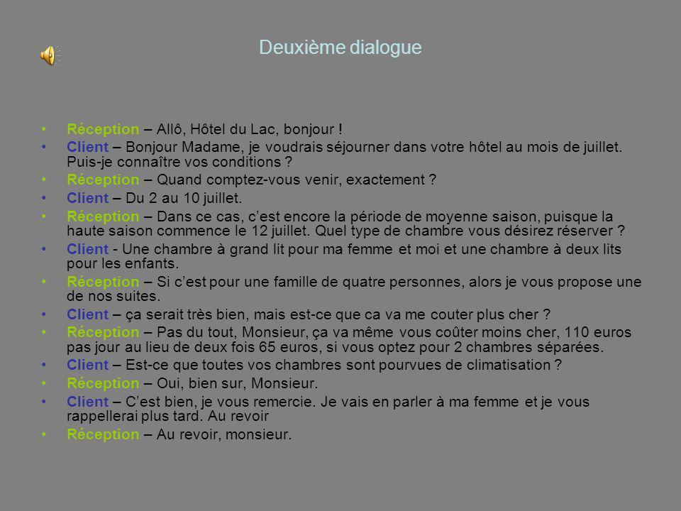 Deuxième dialogue Réception – Allô, Hôtel du Lac, bonjour ! Client – Bonjour Madame, je voudrais séjourner dans votre hôtel au mois de juillet. Puis-j