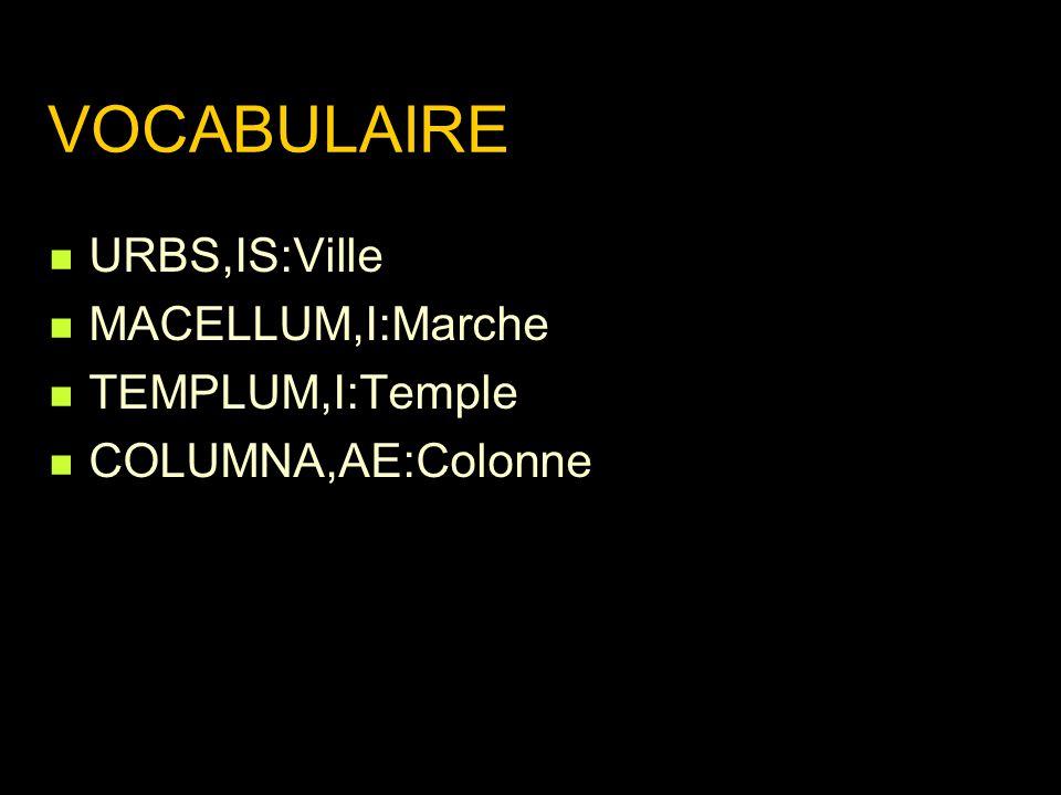 VOCABULAIRE URBS,IS:Ville MACELLUM,I:Marche TEMPLUM,I:Temple COLUMNA,AE:Colonne