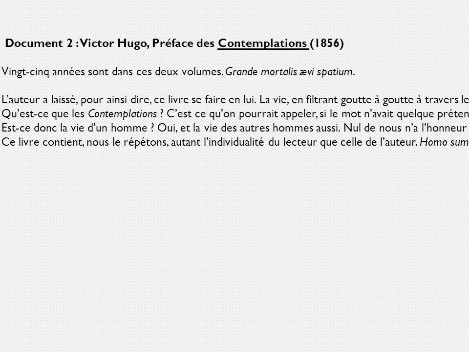 Document 2 : Victor Hugo, Préface des Contemplations (1856) Vingt-cinq années sont dans ces deux volumes. Grande mortalis ævi spatium. Lauteur a laiss