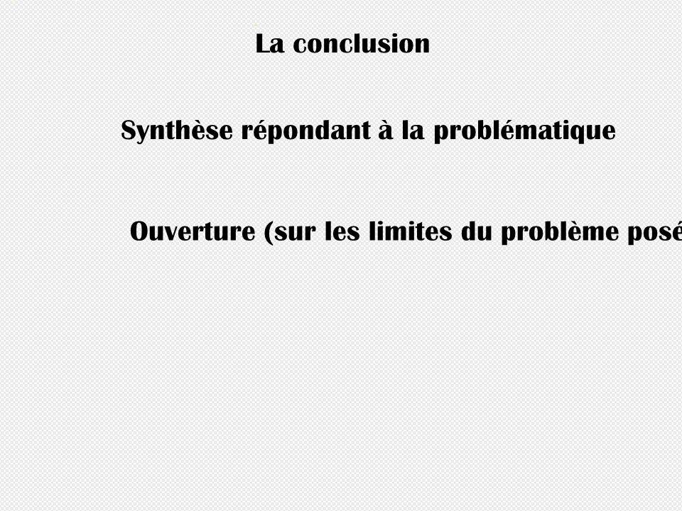 La conclusion Synthèse répondant à la problématique Ouverture (sur les limites du problème posé, ou sur les questions que cet essai a ouvertes)