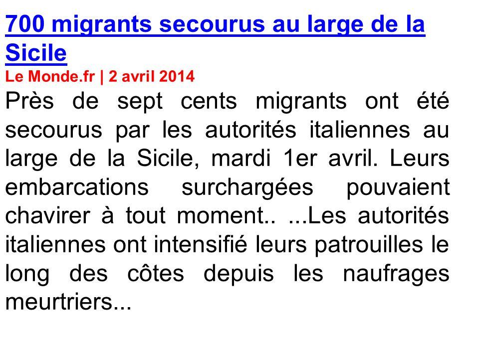 700 migrants secourus au large de la Sicile Le Monde.fr | 2 avril 2014 Près de sept cents migrants ont été secourus par les autorités italiennes au large de la Sicile, mardi 1er avril.