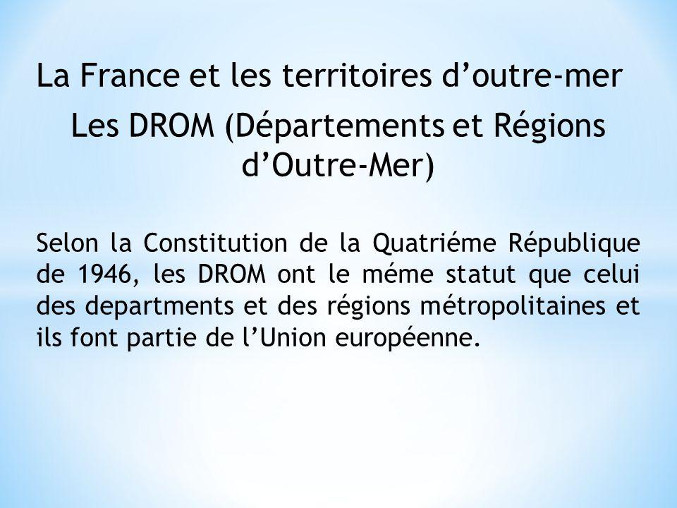 La France et les territoires doutre-mer Les DROM (Départements et Régions dOutre-Mer) Selon la Constitution de la Quatriéme République de 1946, les DR