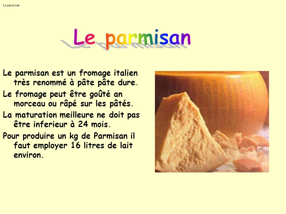 Le parmisan Le parmisan est un fromage italien très renommé à pâte pâte dure. Le fromage peut être goûté an morceau ou râpé sur les pâtés. La maturati