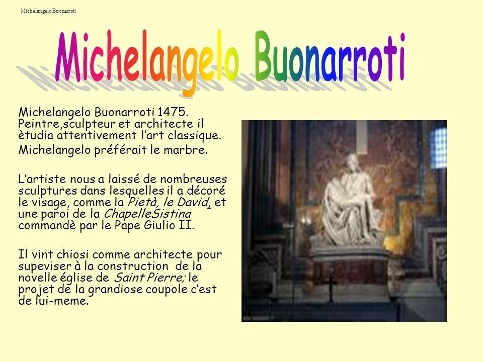 Michelangelo Buonarroti Michelangelo Buonarroti 1475. Peintre,sculpteur et architecte il ètudia attentivement lart classique. Michelangelo préférait l
