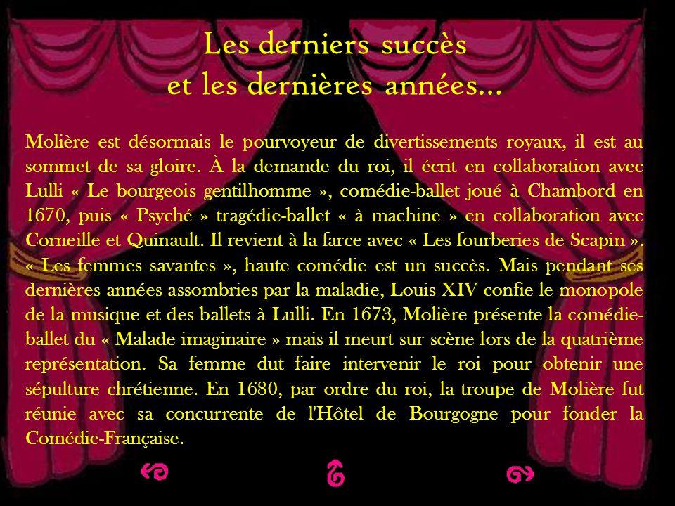 Les derniers succès et les dernières années Les derniers succès et les dernières années… Molière est désormais le pourvoyeur de divertissements royaux