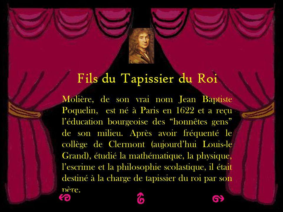 Fils du tapissier du Roi Fils du Tapissier du Roi Molière, de son vrai nom Jean Baptiste Poquelin, est né à Paris en 1622 et a reçu léducation bourgeo