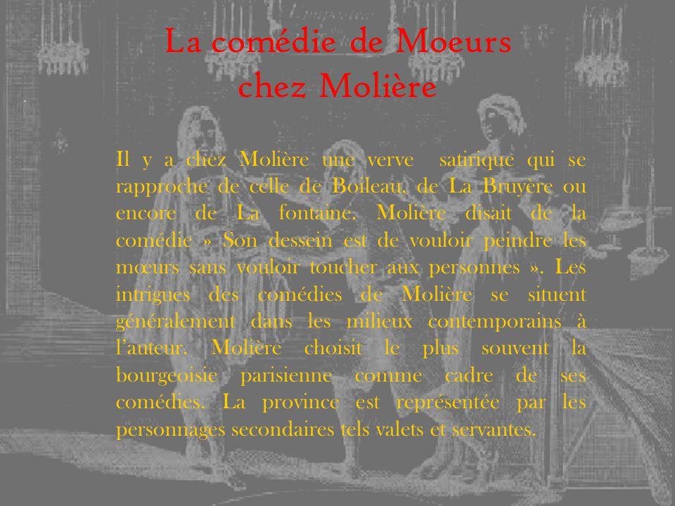 La comédie de Moeurs chez Molière Il y a chez Molière une verve satirique qui se rapproche de celle de Boileau, de La Bruyère ou encore de La fontaine