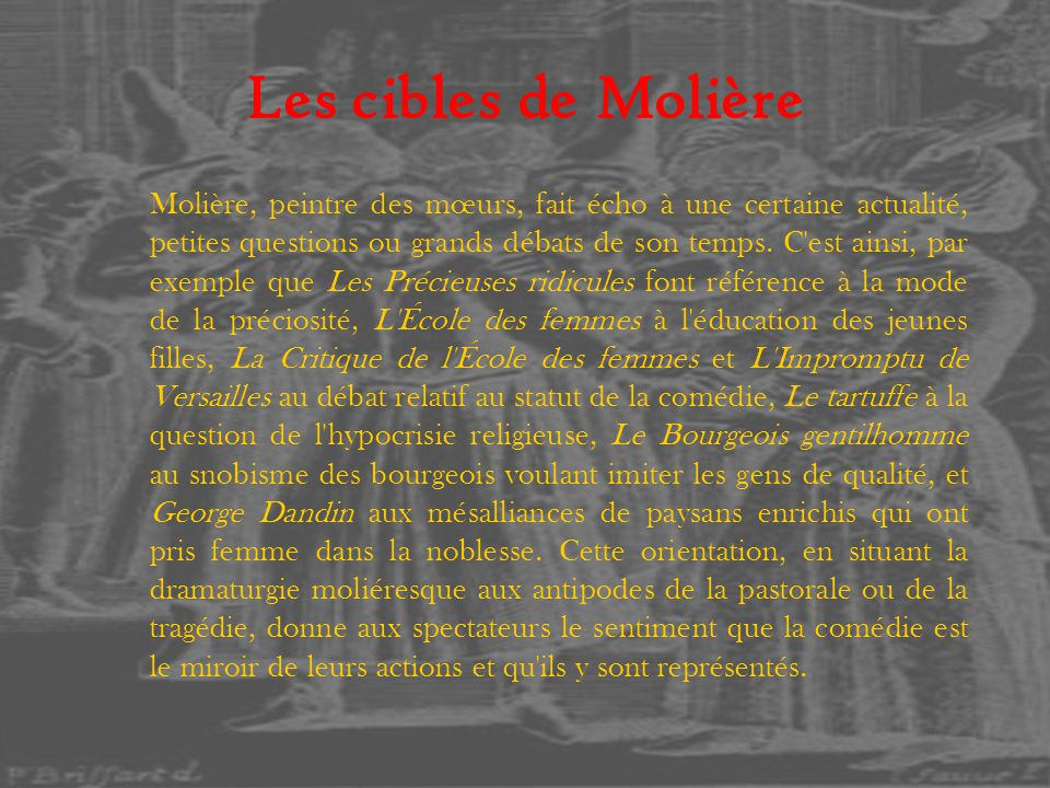 Les cibles de Molière Molière, peintre des mœurs, fait écho à une certaine actualité, petites questions ou grands débats de son temps. C'est ainsi, pa