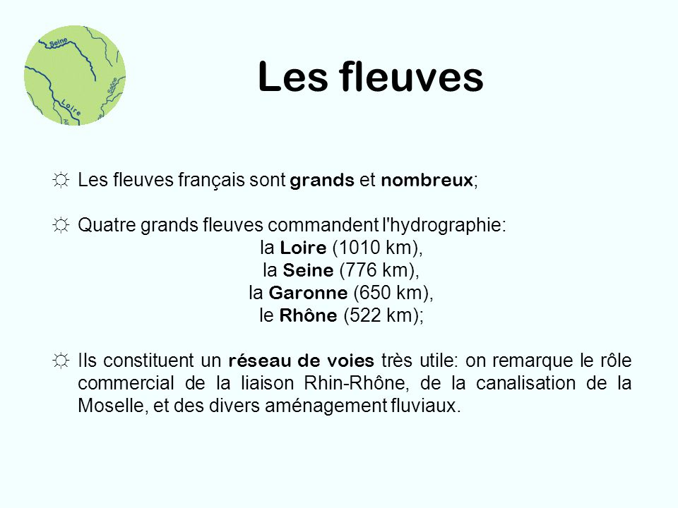 Les fleuves Les fleuves français sont grands et nombreux ; Quatre grands fleuves commandent l'hydrographie: la Loire (1010 km), la Seine (776 km), la