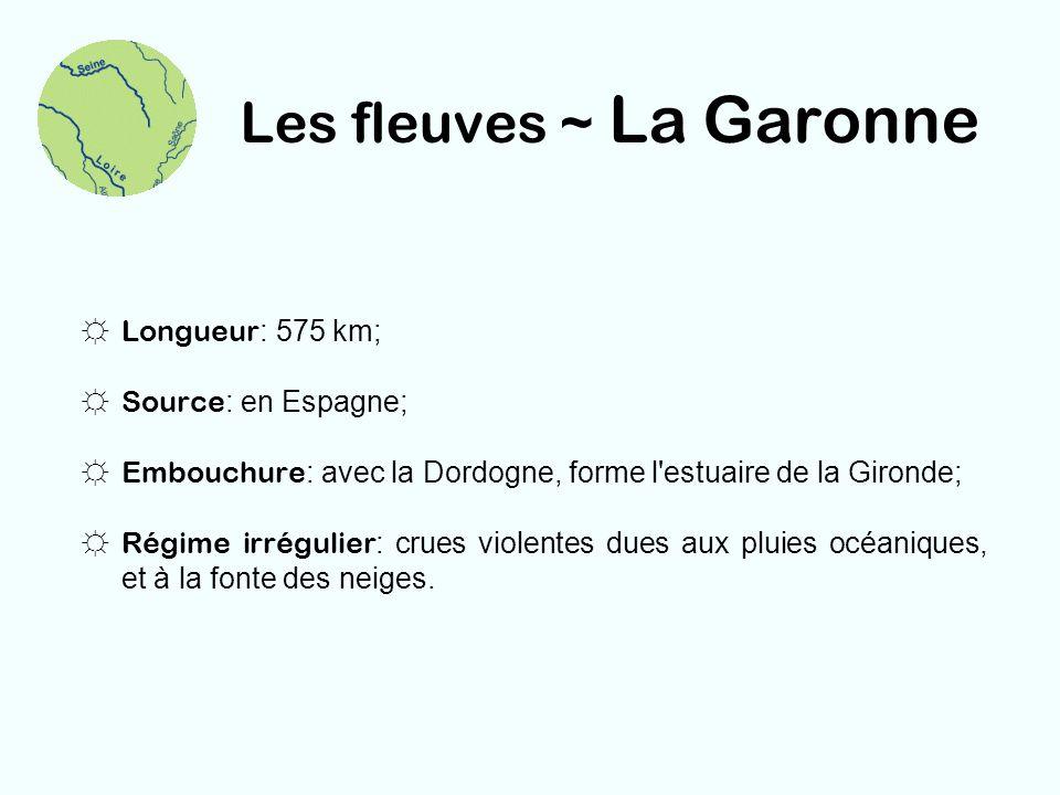 Les fleuves ~ La Garonne Longueur : 575 km; Source : en Espagne; Embouchure : avec la Dordogne, forme l'estuaire de la Gironde; Régime irrégulier : cr