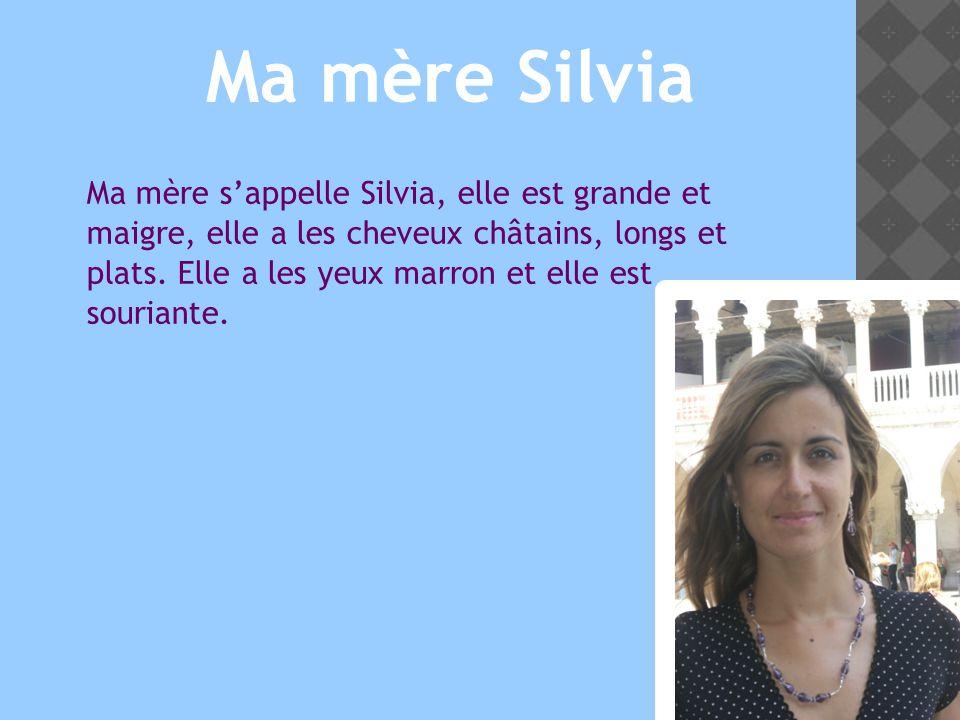 Ma mère sappelle Silvia, elle est grande et maigre, elle a les cheveux châtains, longs et plats.