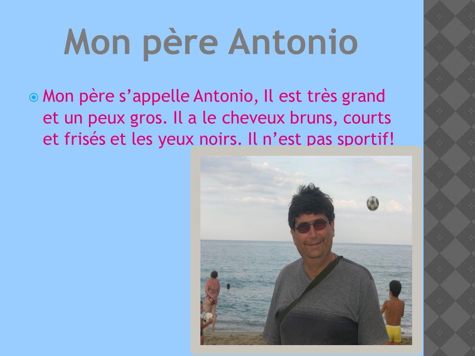 Mon père sappelle Antonio, Il est très grand et un peux gros.