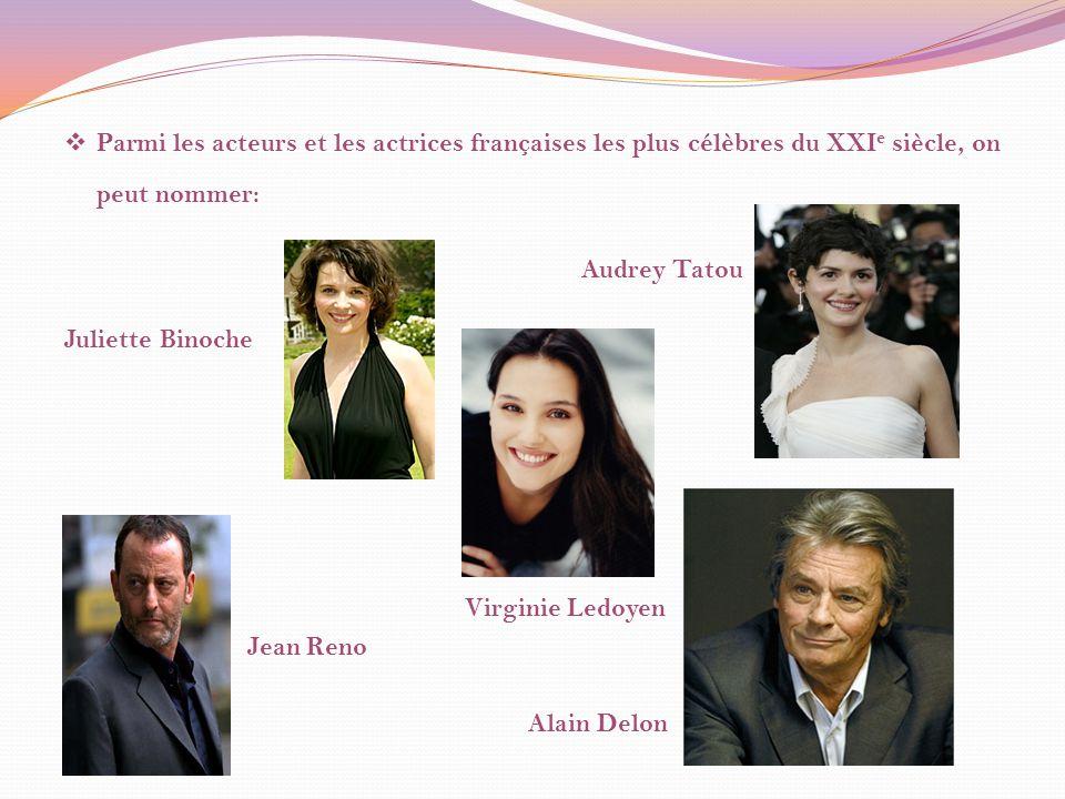 Parmi les acteurs et les actrices françaises les plus célèbres du XXI e siècle, on peut nommer: Audrey Tatou Juliette Binoche Virginie Ledoyen Jean Reno Alain Delon