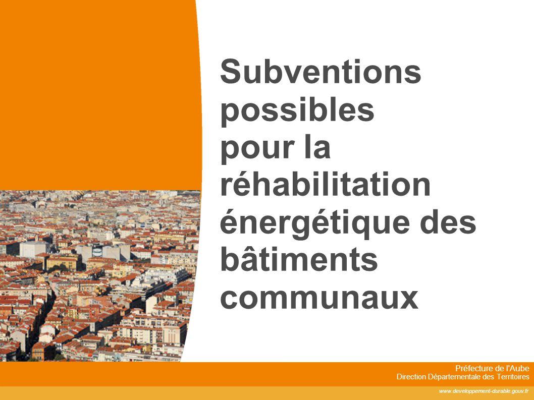 Préfecture de l'Aube Direction Départementale des Territoires www.developpement-durable.gouv.fr Subventions possibles pour la réhabilitation énergétiq