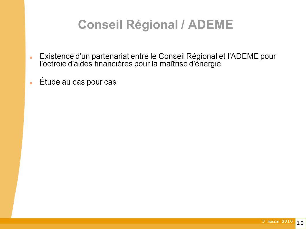 3 mars 2010 10 Conseil Régional / ADEME Existence d un partenariat entre le Conseil Régional et l ADEME pour l octroie d aides financières pour la maîtrise d énergie Étude au cas pour cas