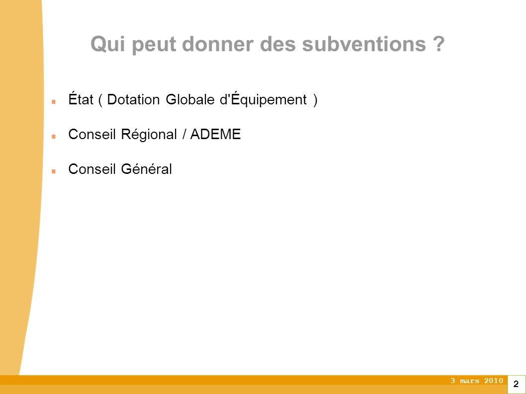 3 mars 2010 2 Qui peut donner des subventions ? État ( Dotation Globale d'Équipement ) Conseil Régional / ADEME Conseil Général