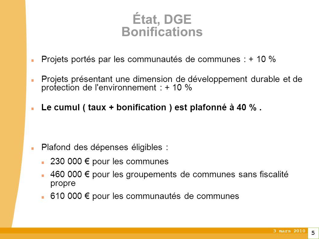 3 mars 2010 5 État, DGE Bonifications Projets portés par les communautés de communes : + 10 % Projets présentant une dimension de développement durable et de protection de l environnement : + 10 % Le cumul ( taux + bonification ) est plafonné à 40 %.
