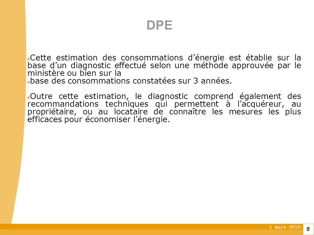 3 mars 2010 8 DPE Cette estimation des consommations dénergie est établie sur la base dun diagnostic effectué selon une méthode approuvée par le ministère ou bien sur la base des consommations constatées sur 3 années.