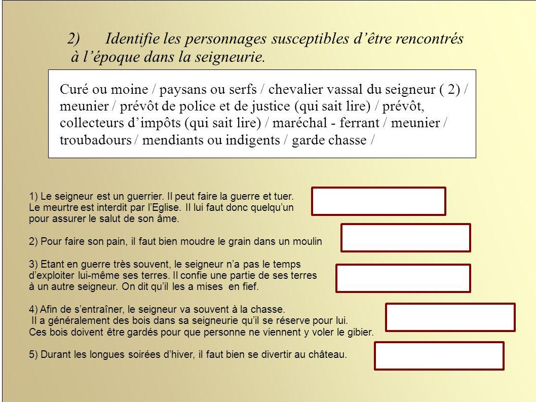 2)Identifie les personnages susceptibles dêtre rencontrés à lépoque dans la seigneurie. Curé ou moine / paysans ou serfs / chevalier vassal du seigneu