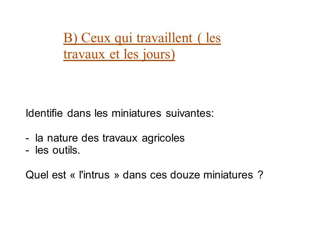 B) Ceux qui travaillent ( les travaux et les jours) Identifie dans les miniatures suivantes: - la nature des travaux agricoles - les outils. Quel est