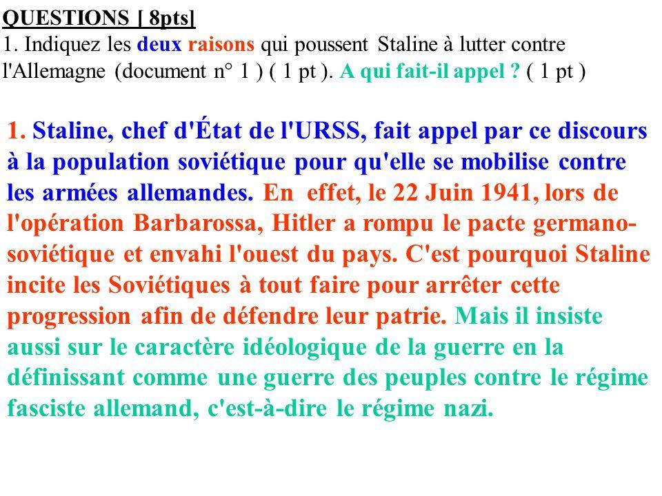 QUESTIONS [ 8pts] 1. Indiquez les deux raisons qui poussent Staline à lutter contre l'Allemagne (document n° 1 ) ( 1 pt ). A qui fait-il appel ? ( 1 p
