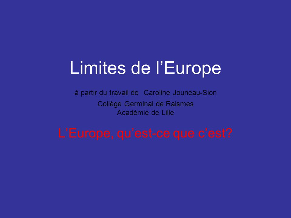 Limites de lEurope à partir du travail de Caroline Jouneau-Sion Collège Germinal de Raismes Académie de Lille LEurope, quest-ce que cest?
