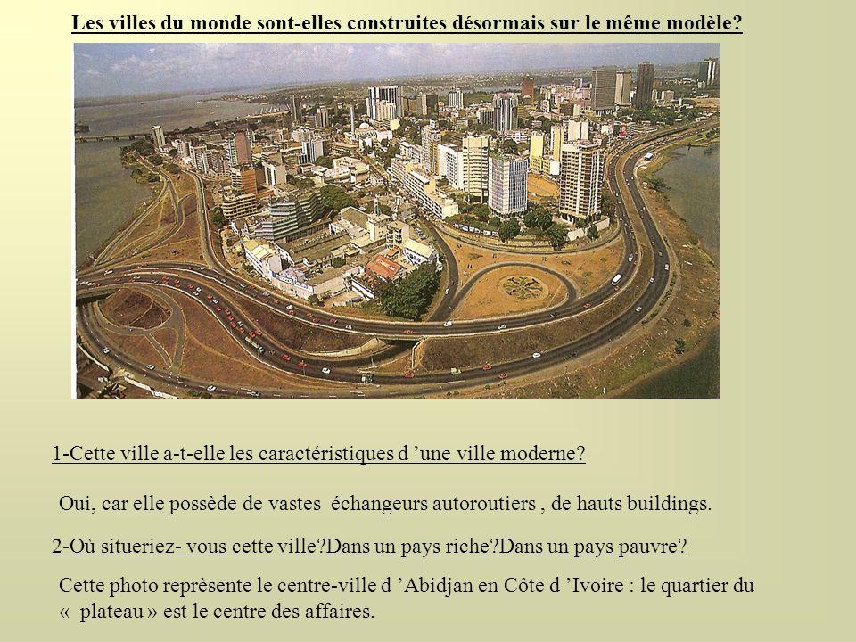 Les villes du monde sont-elles construites désormais sur le même modèle? 1-Cette ville a-t-elle les caractéristiques d une ville moderne? Oui, car ell