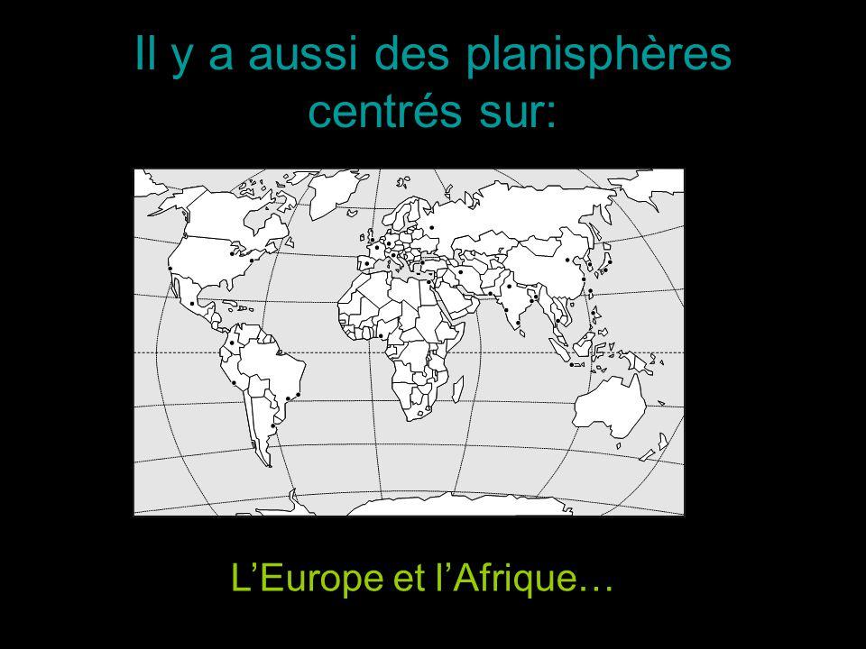 Il y a aussi des planisphères centrés sur: LEurope et lAfrique…