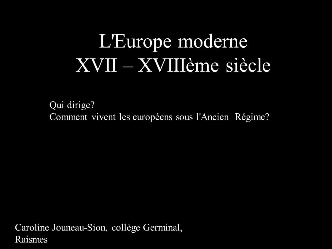 L'Europe moderne XVII – XVIIIème siècle Qui dirige? Comment vivent les européens sous l'Ancien Régime? Caroline Jouneau-Sion, collège Germinal, Raisme