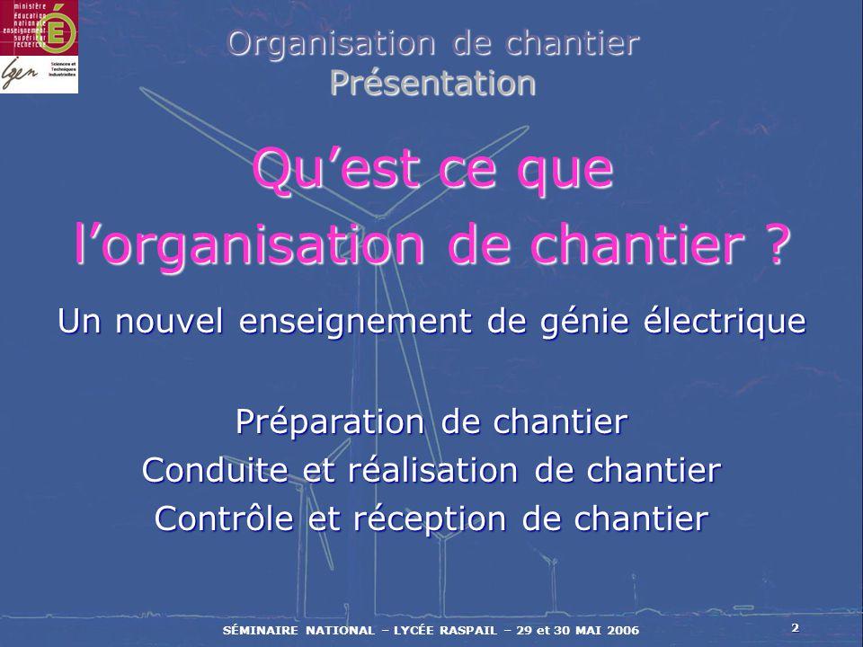 2 SÉMINAIRE NATIONAL – LYCÉE RASPAIL – 29 et 30 MAI 2006 Organisation de chantier Présentation Quest ce que lorganisation de chantier ? Un nouvel ense