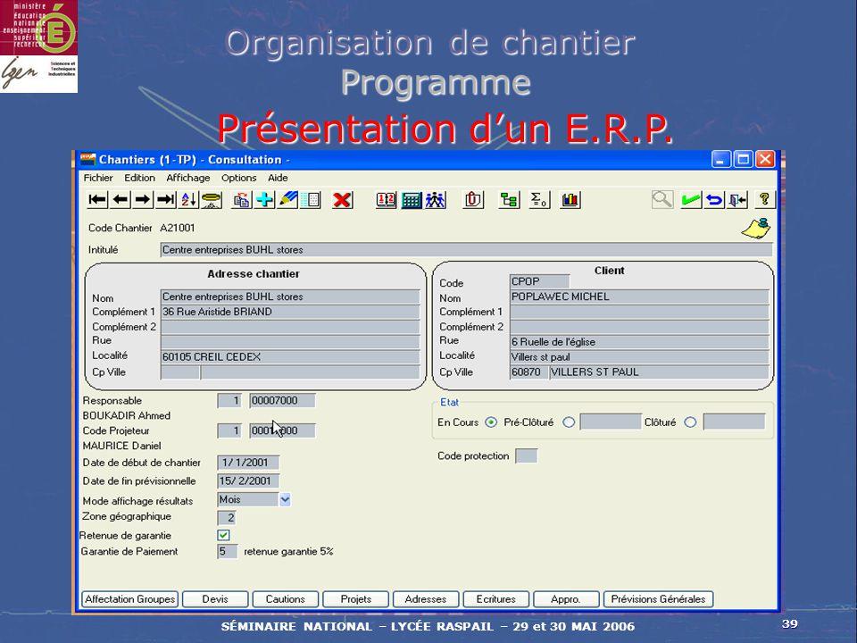 39 SÉMINAIRE NATIONAL – LYCÉE RASPAIL – 29 et 30 MAI 2006 Organisation de chantier Programme Programme Présentation dun E.R.P.