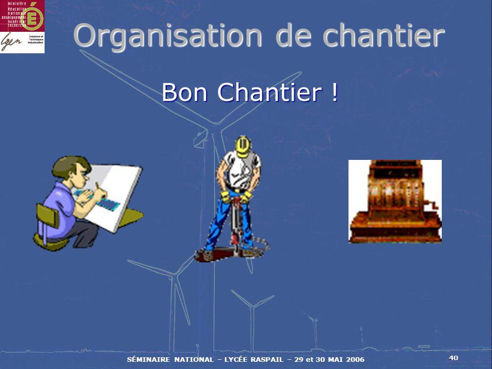 40 SÉMINAIRE NATIONAL – LYCÉE RASPAIL – 29 et 30 MAI 2006 Organisation de chantier Bon Chantier !