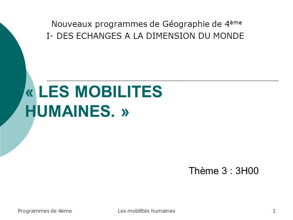 Programmes de 4èmeLes mobilités humaines2 La place du thème dans le Programme APPROCHES DE LA MONDIALISATION I- DES ECHANGES A LA DIMENSION DU MONDE (12H00) Thème 1.- Les espaces majeurs de production et déchanges Thème 2.- Les échanges de marchandises Thème 3.- Les mobilités humaines II- LES TERRITOIRES DE LA MONDIALISATION (16H00) III- QUESTIONS SUR LA MONDIALISATION (4H00)