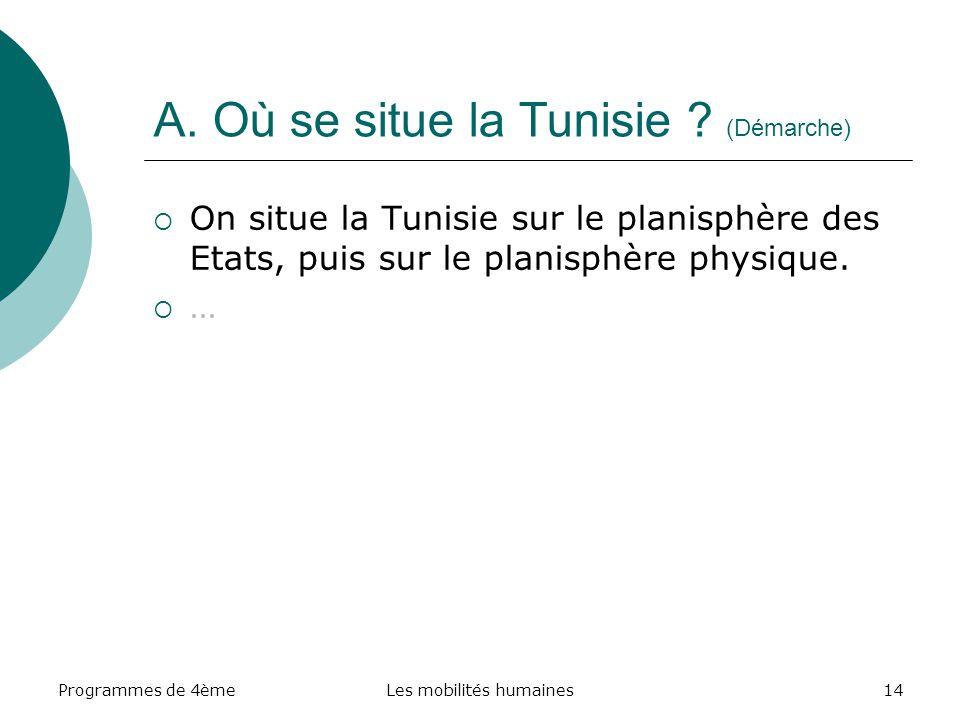 Programmes de 4èmeLes mobilités humaines14 A. Où se situe la Tunisie ? (Démarche) On situe la Tunisie sur le planisphère des Etats, puis sur le planis